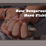 How Dangerous Can Hand Fishing Be